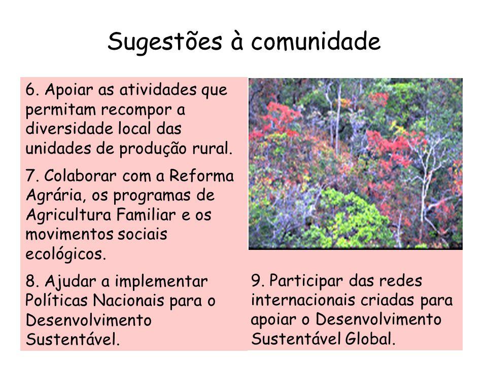 Sugestões à comunidade 6. Apoiar as atividades que permitam recompor a diversidade local das unidades de produção rural. 7. Colaborar com a Reforma Ag