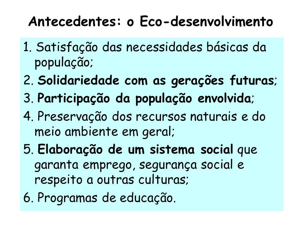 Antecedentes: o Eco-desenvolvimento 1. Satisfação das necessidades básicas da população; 2. Solidariedade com as gerações futuras; 3. Participação da