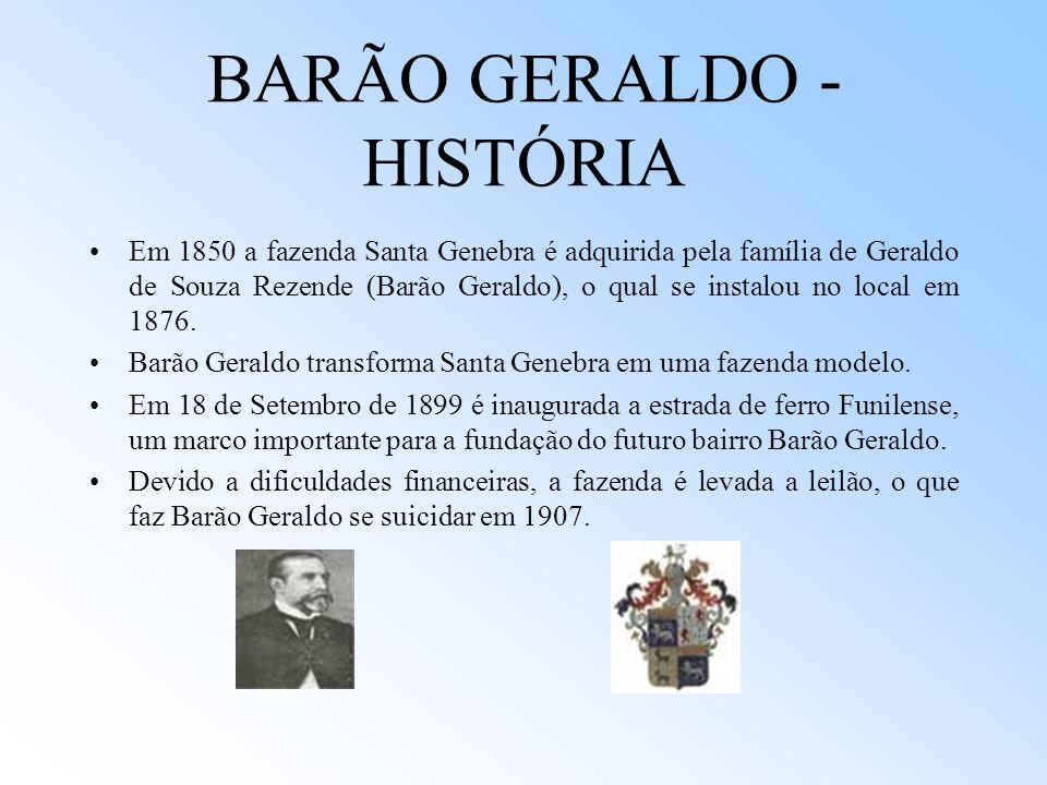 BARÃO GERALDO - HISTÓRIA Em 1850 a fazenda Santa Genebra é adquirida pela família de Geraldo de Souza Rezende (Barão Geraldo), o qual se instalou no l