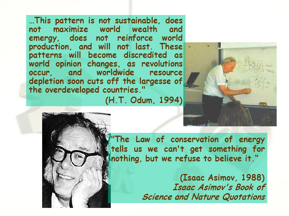 The Law of conservation of energy tells us we can t get something for nothing, but we refuse to believe it. (Isaac Asimov, 1988) Isaac Asimov s Book of Science and Nature Quotations …This pattern is not sustainable, does not maximize world wealth and emergy, does not reinforce world production, and will not last.