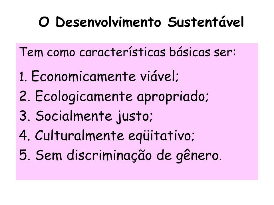 O Desenvolvimento Sustentável Tem como características básicas ser: 1. Economicamente viável; 2. Ecologicamente apropriado; 3. Socialmente justo; 4. C