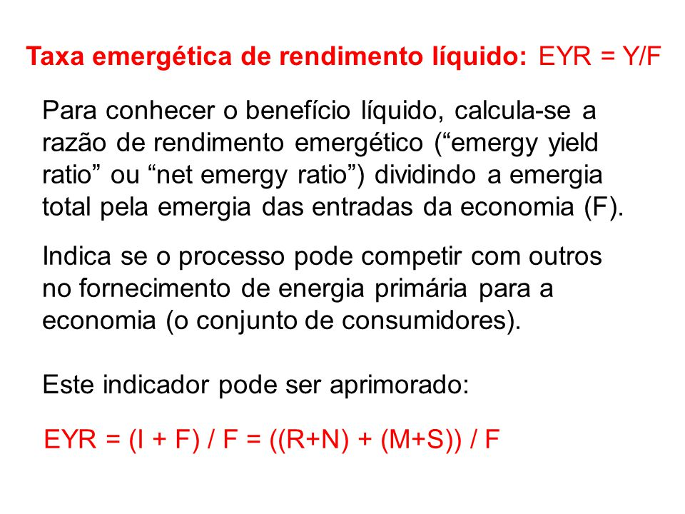 Para conhecer o benefício líquido, calcula-se a razão de rendimento emergético ( emergy yield ratio ou net emergy ratio ) dividindo a emergia total pela emergia das entradas da economia (F).