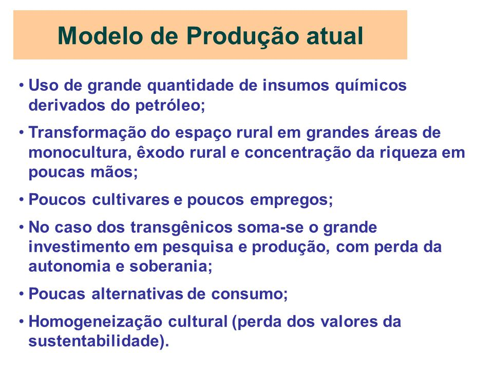 Modelo de Produção atual Uso de grande quantidade de insumos químicos derivados do petróleo; Transformação do espaço rural em grandes áreas de monocul