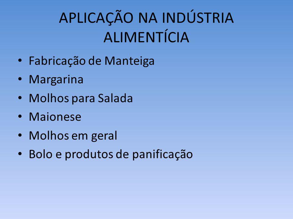 APLICAÇÃO NA INDÚSTRIA ALIMENTÍCIA Fabricação de Manteiga Margarina Molhos para Salada Maionese Molhos em geral Bolo e produtos de panificação