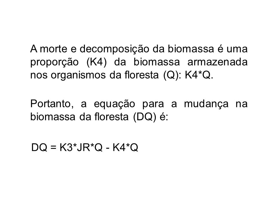 A morte e decomposição da biomassa é uma proporção (K4) da biomassa armazenada nos organismos da floresta (Q): K4*Q. Portanto, a equação para a mudanç