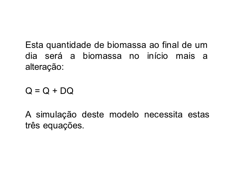 Esta quantidade de biomassa ao final de um dia será a biomassa no início mais a alteração: Q = Q + DQ A simulação deste modelo necessita estas três eq