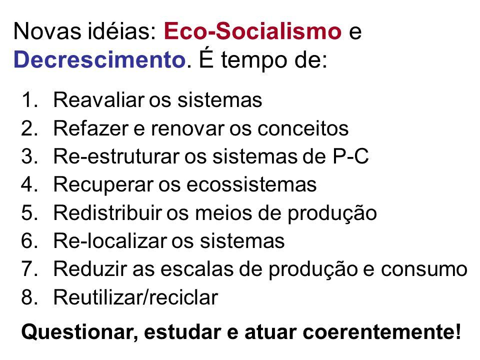 Novas idéias: Eco-Socialismo e Decrescimento. É tempo de: 1.Reavaliar os sistemas 2.Refazer e renovar os conceitos 3.Re-estruturar os sistemas de P-C