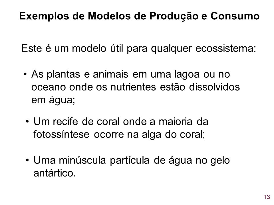 13 Este é um modelo útil para qualquer ecossistema: Exemplos de Modelos de Produção e Consumo As plantas e animais em uma lagoa ou no oceano onde os n