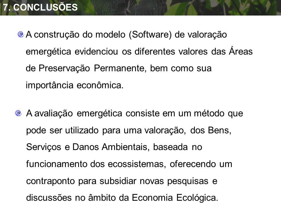 7. CONCLUSÕES A construção do modelo (Software) de valoração emergética evidenciou os diferentes valores das Áreas de Preservação Permanente, bem como