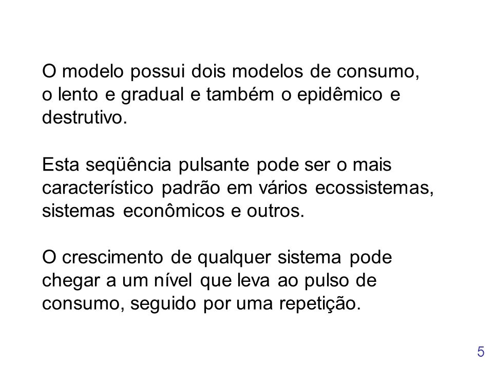 5 O modelo possui dois modelos de consumo, o lento e gradual e também o epidêmico e destrutivo. Esta seqüência pulsante pode ser o mais característico