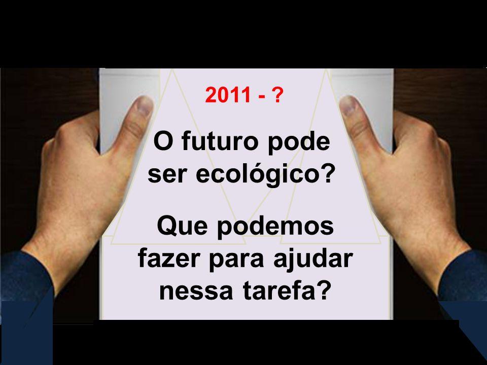 O futuro pode ser ecológico? Que podemos fazer para ajudar nessa tarefa? 2011 - ?