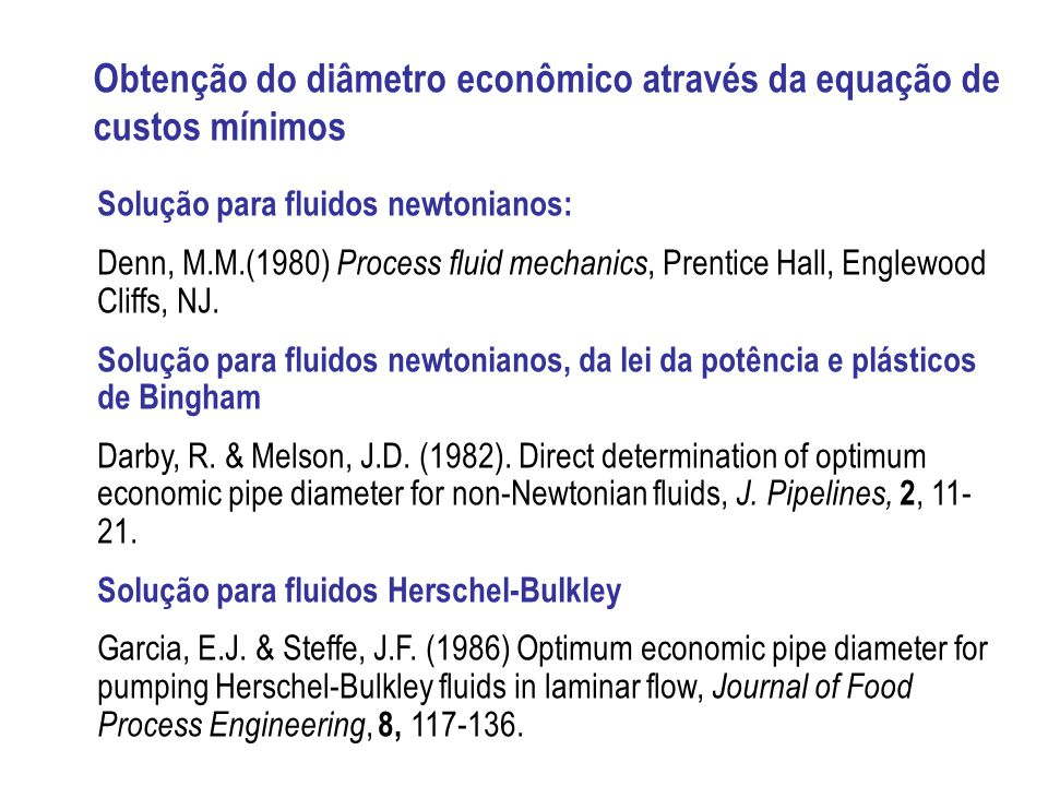 Obtenção do diâmetro econômico através da equação de custos mínimos Solução para fluidos newtonianos: Denn, M.M.(1980) Process fluid mechanics, Prenti