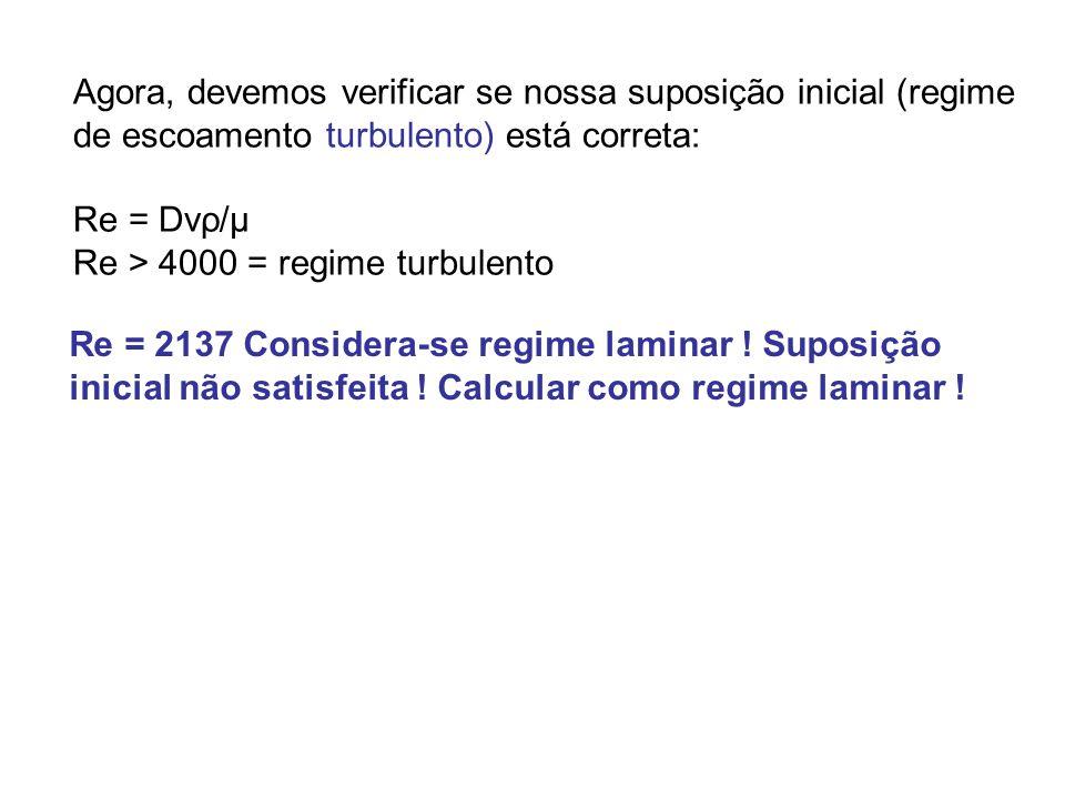 Agora, devemos verificar se nossa suposição inicial (regime de escoamento turbulento) está correta: Re = Dvρ/μ Re > 4000 = regime turbulento Re = 2137