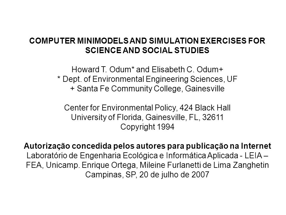 COMPUTER MINIMODELS AND SIMULATION EXERCISES FOR SCIENCE AND SOCIAL STUDIES Howard T. Odum* and Elisabeth C. Odum+ * Dept. of Environmental Engineerin