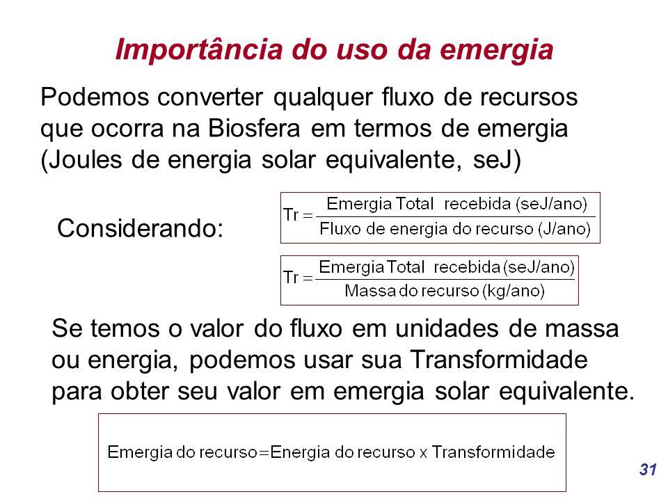 31 Importância do uso da emergia Podemos converter qualquer fluxo de recursos que ocorra na Biosfera em termos de emergia (Joules de energia solar equivalente, seJ) Considerando: Se temos o valor do fluxo em unidades de massa ou energia, podemos usar sua Transformidade para obter seu valor em emergia solar equivalente.