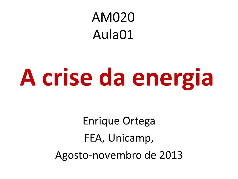 AM020 Aula01 A crise da energia Enrique Ortega FEA, Unicamp, Agosto-novembro de 2013