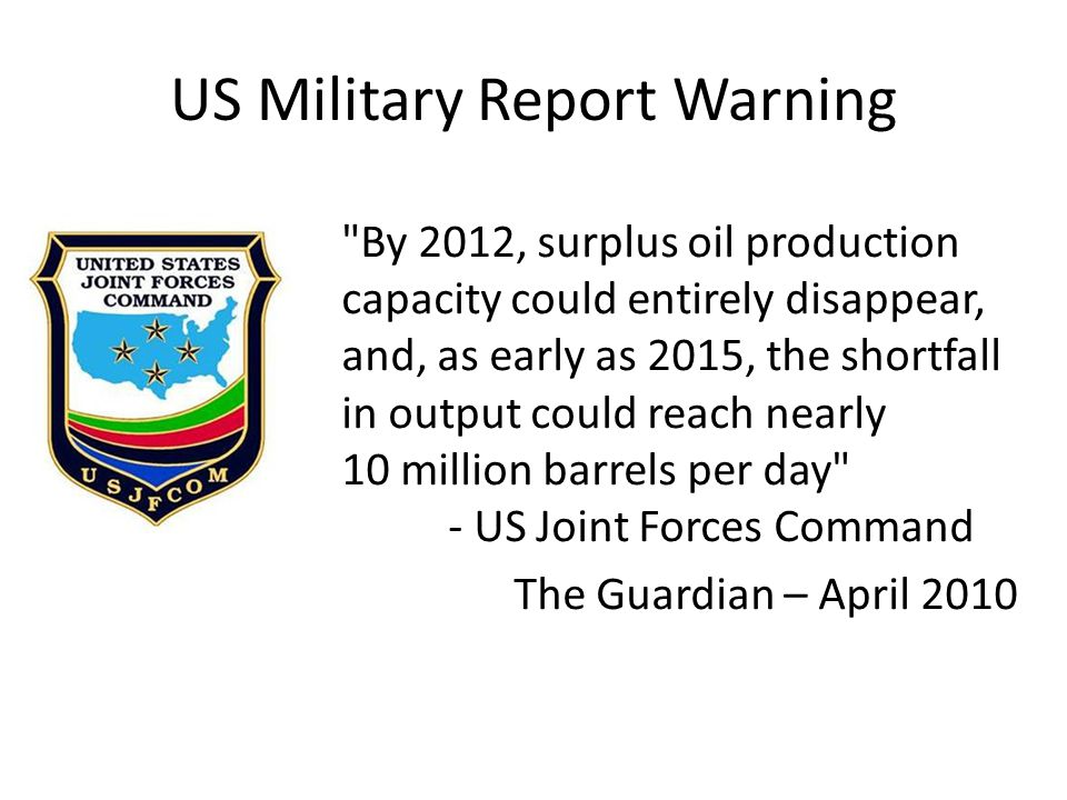 US Military Report Warning By 2012, surplus oil production capacity could entirely disappear, and, as early as 2015, the shortfall in output could reach nearly 10 million barrels per day - US Joint Forces Command The Guardian – April 2010