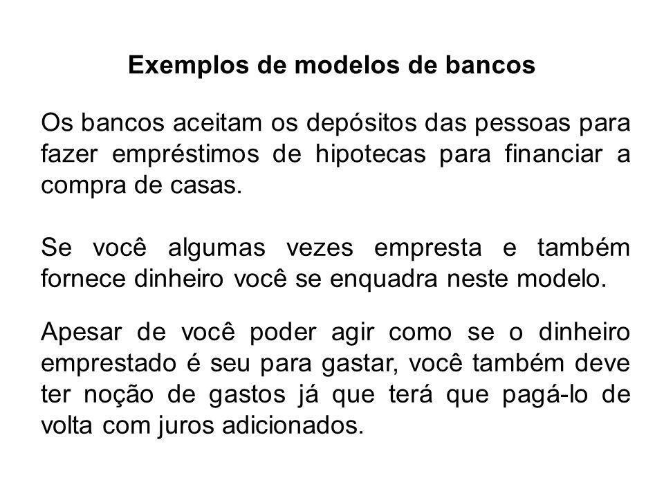 Exemplos de modelos de bancos Os bancos aceitam os depósitos das pessoas para fazer empréstimos de hipotecas para financiar a compra de casas.