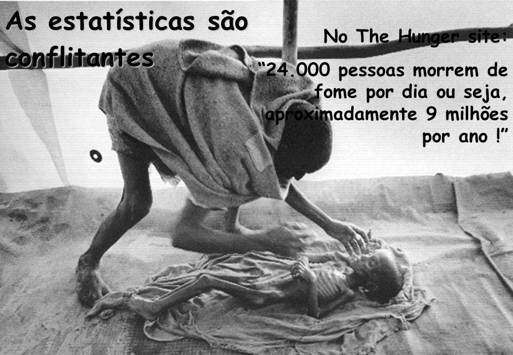 """As estatísticas são conflitantes No The Hunger site: """"24.000 pessoas morrem de fome por dia ou seja, aproximadamente 9 milhões por ano !"""""""
