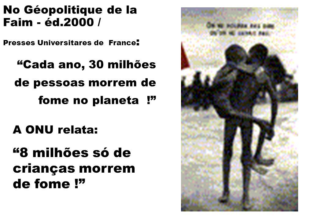 """A ONU relata: """"8 milhões só de crianças morrem de fome !"""" No Géopolitique de la Faim - éd.2000 / Presses Universitares de France : """"Cada ano, 30 milhõ"""