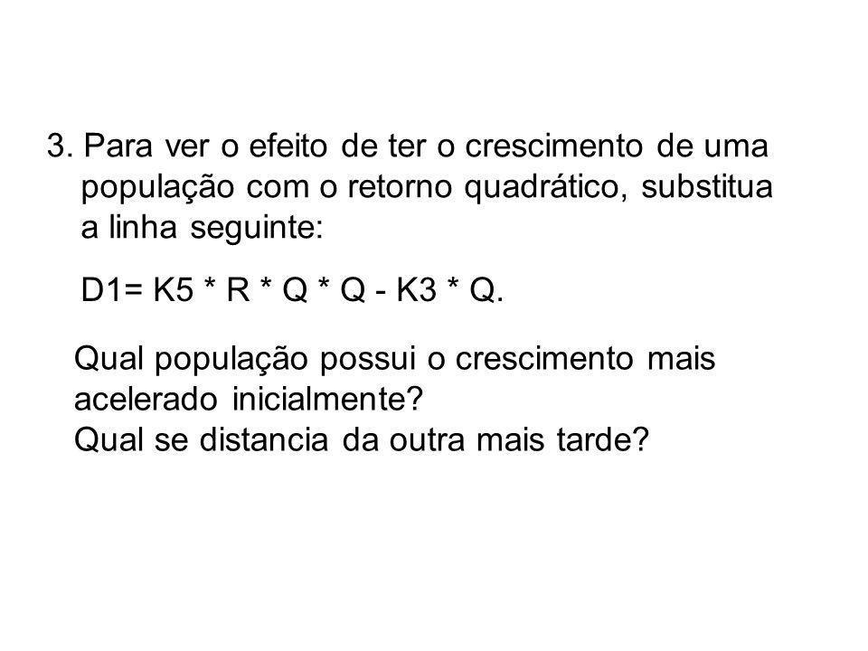3. Para ver o efeito de ter o crescimento de uma população com o retorno quadrático, substitua a linha seguinte: D1= K5 * R * Q * Q - K3 * Q. Qual pop