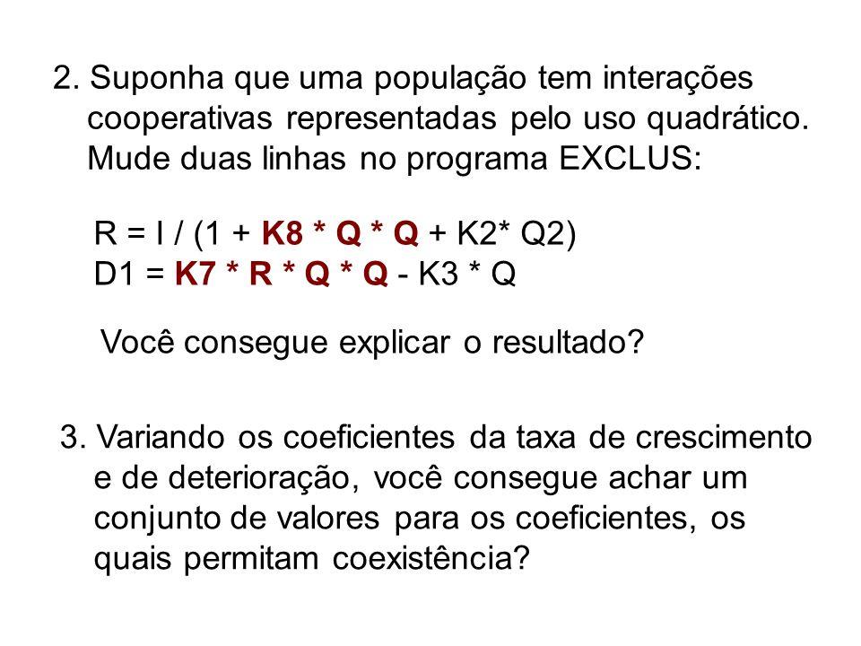 2. Suponha que uma população tem interações cooperativas representadas pelo uso quadrático. Mude duas linhas no programa EXCLUS: R = I / (1 + K8 * Q *