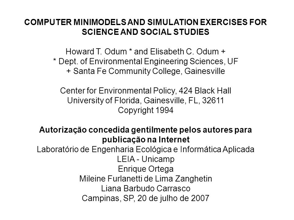 COMPUTER MINIMODELS AND SIMULATION EXERCISES FOR SCIENCE AND SOCIAL STUDIES Howard T. Odum * and Elisabeth C. Odum + * Dept. of Environmental Engineer