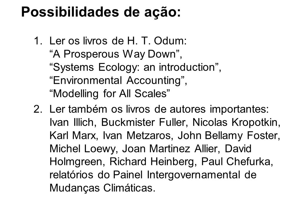 """Possibilidades de ação: 1.Ler os livros de H. T. Odum: """"A Prosperous Way Down"""", """"Systems Ecology: an introduction"""", """"Environmental Accounting"""", """"Model"""