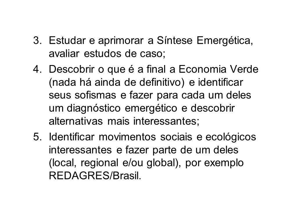 3.Estudar e aprimorar a Síntese Emergética, avaliar estudos de caso; 4.Descobrir o que é a final a Economia Verde (nada há ainda de definitivo) e iden