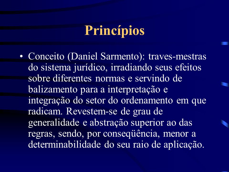 Princípios Grande abstratividade, Imprimem determinado significado às demais normas - vetores para a interpretação válida. Incorporam valores ao orden