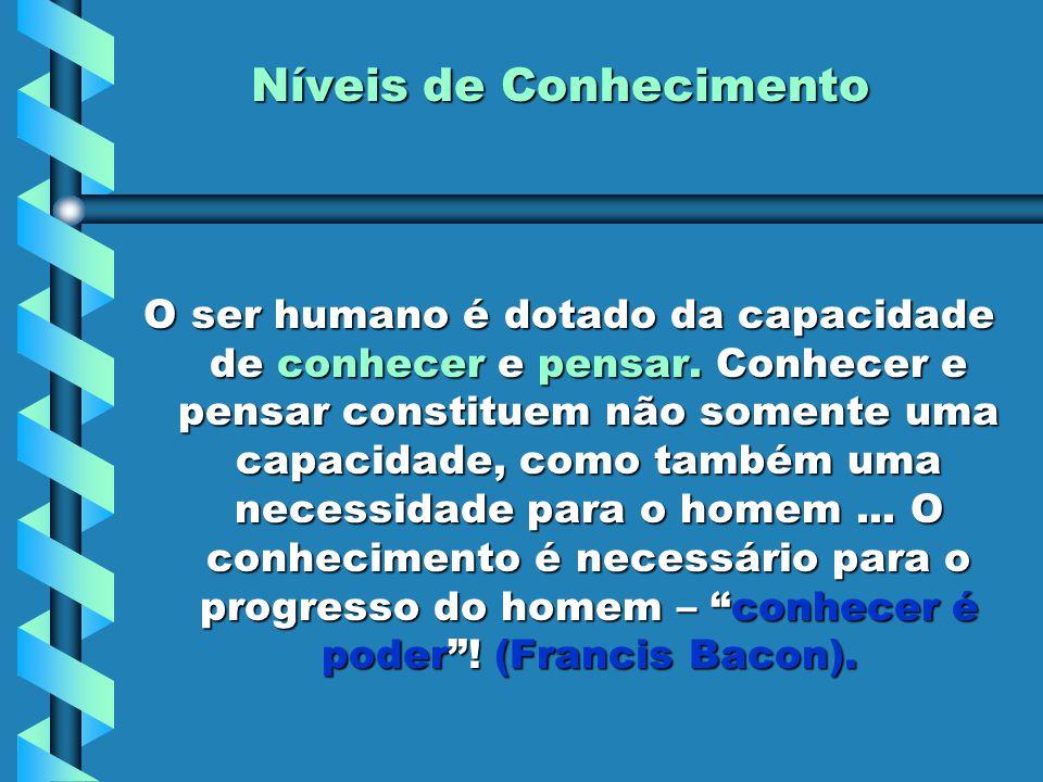 Níveis de Conhecimento O ser humano é dotado da capacidade de conhecer e pensar. Conhecer e pensar constituem não somente uma capacidade, como também