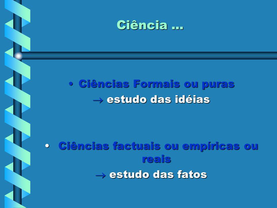 Ciência... Ciências Formais ou purasCiências Formais ou puras  estudo das idéias Ciências factuais ou empíricas ou reais Ciências factuais ou empíric