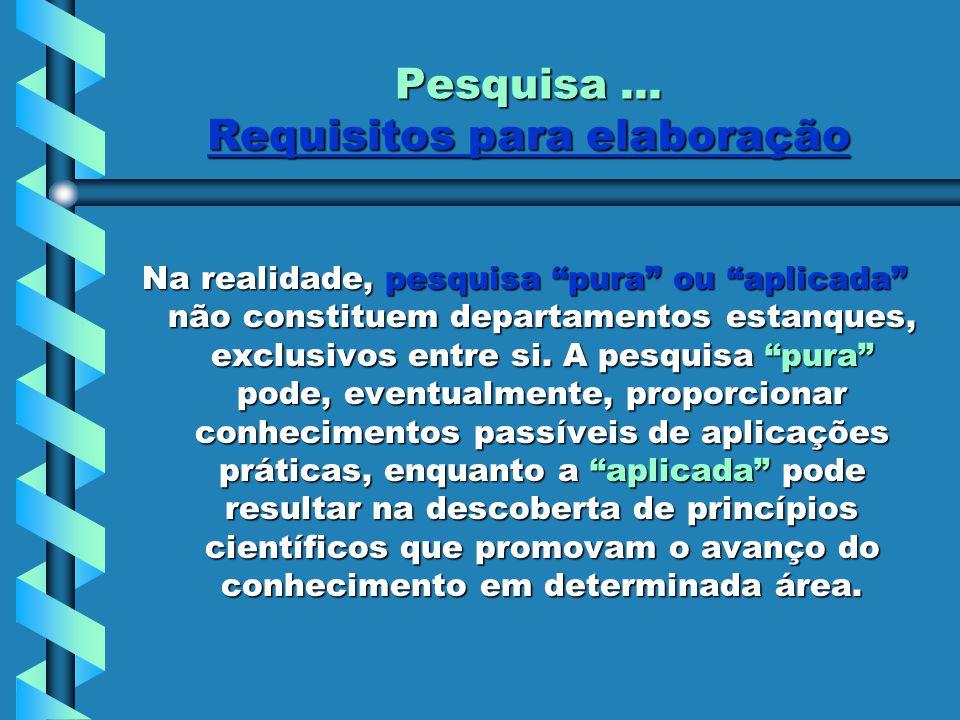 """Pesquisa... Requisitos para elaboração Na realidade, pesquisa """"pura"""" ou """"aplicada"""" não constituem departamentos estanques, exclusivos entre si. A pesq"""