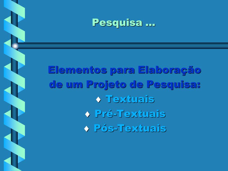 Pesquisa... Elementos para Elaboração de um Projeto de Pesquisa:  Textuais  Pré-Textuais  Pós-Textuais