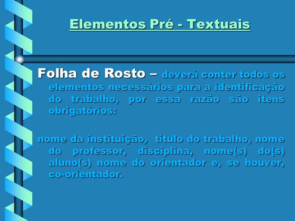 Elementos Pré - Textuais Folha de Rosto – deverá conter todos os elementos necessários para a identificação do trabalho, por essa razão são itens obri