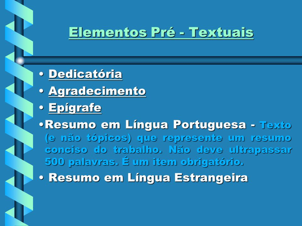 Elementos Pré - Textuais Dedicatória Dedicatória Agradecimento Agradecimento Epígrafe Epígrafe Resumo em Língua Portuguesa - Texto (e não tópicos) que represente um resumo conciso do trabalho.