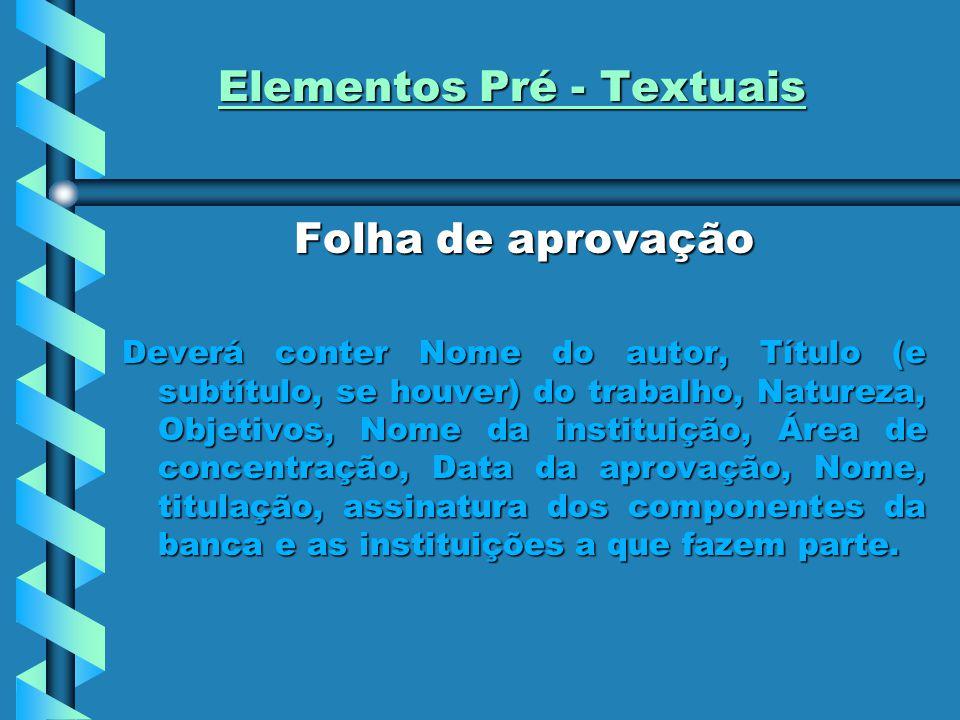 Elementos Pré - Textuais Folha de aprovação Deverá conter Nome do autor, Título (e subtítulo, se houver) do trabalho, Natureza, Objetivos, Nome da ins