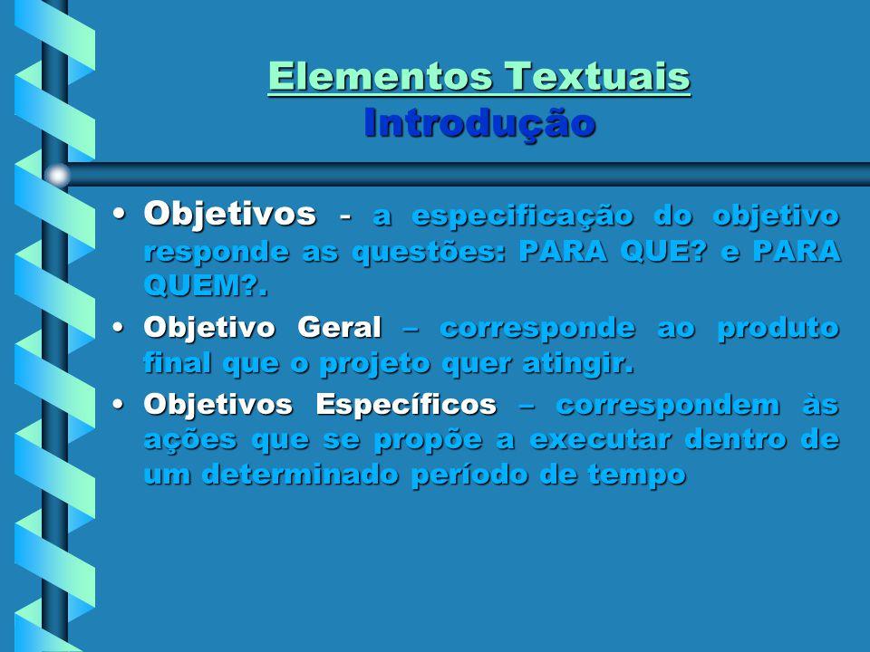 Elementos Textuais Introdução Objetivos - a especificação do objetivo responde as questões: PARA QUE? e PARA QUEM?.Objetivos - a especificação do obje