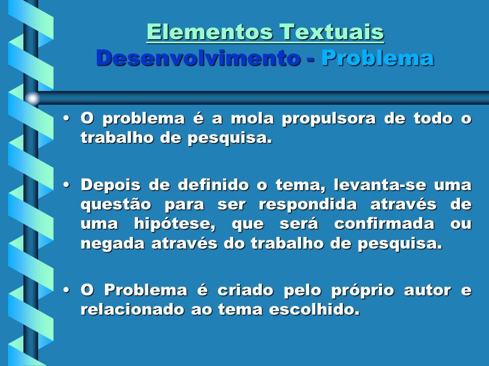 Elementos Textuais Desenvolvimento - Problema O problema é a mola propulsora de todo o trabalho de pesquisa.O problema é a mola propulsora de todo o t