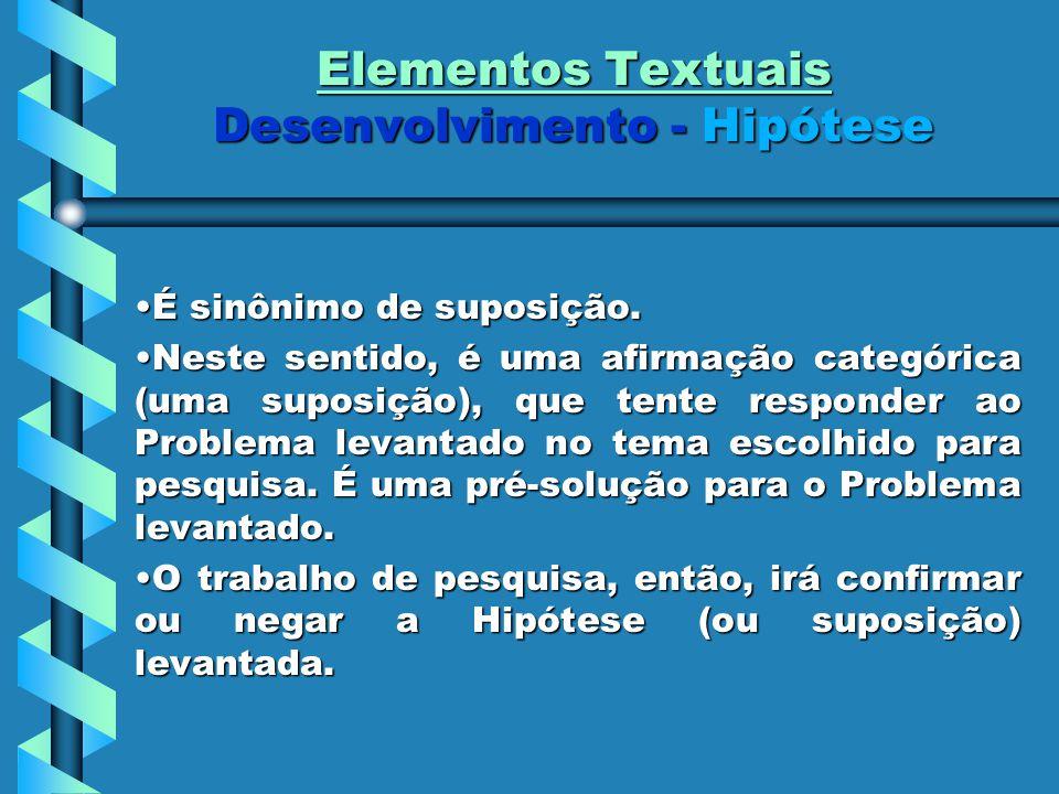 Elementos Textuais Desenvolvimento - Hipótese É sinônimo de suposição.É sinônimo de suposição. Neste sentido, é uma afirmação categórica (uma suposiçã