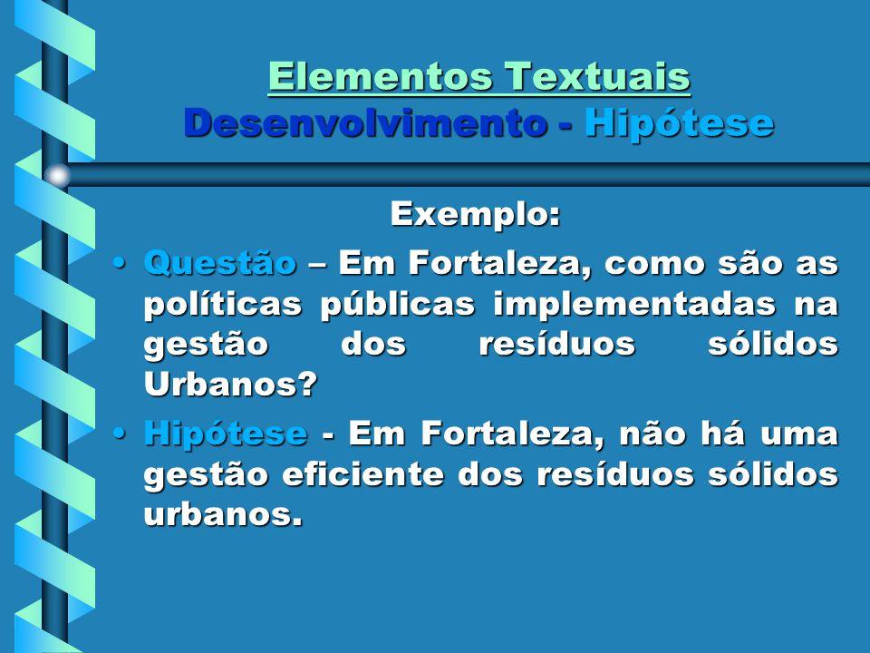 Elementos Textuais Desenvolvimento - Hipótese Exemplo: Questão – Em Fortaleza, como são as políticas públicas implementadas na gestão dos resíduos sólidos Urbanos?Questão – Em Fortaleza, como são as políticas públicas implementadas na gestão dos resíduos sólidos Urbanos.