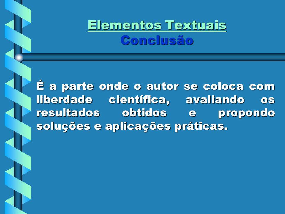 Elementos Textuais Conclusão É a parte onde o autor se coloca com liberdade científica, avaliando os resultados obtidos e propondo soluções e aplicações práticas.