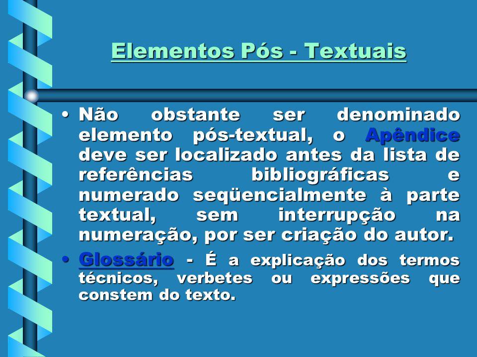Elementos Pós - Textuais Não obstante ser denominado elemento pós-textual, o Apêndice deve ser localizado antes da lista de referências bibliográficas e numerado seqüencialmente à parte textual, sem interrupção na numeração, por ser criação do autor.Não obstante ser denominado elemento pós-textual, o Apêndice deve ser localizado antes da lista de referências bibliográficas e numerado seqüencialmente à parte textual, sem interrupção na numeração, por ser criação do autor.