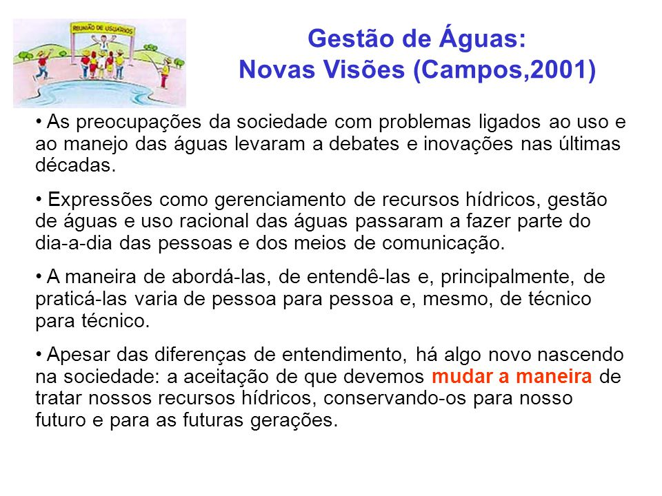 Gestão de Águas: Novas Visões (Campos,2001) As preocupações da sociedade com problemas ligados ao uso e ao manejo das águas levaram a debates e inovaç