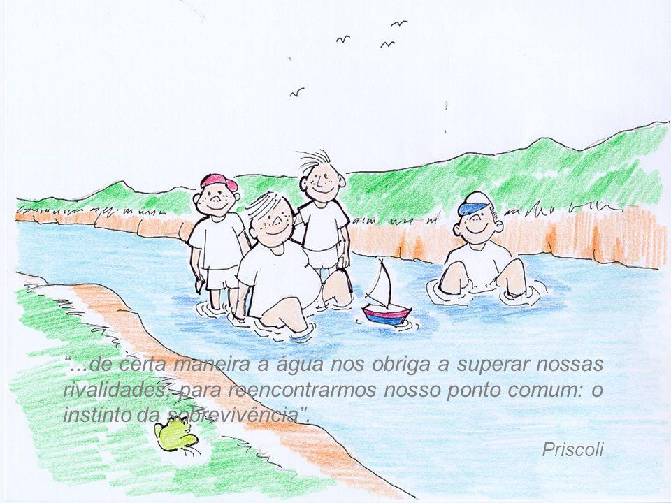 """""""...de certa maneira a água nos obriga a superar nossas rivalidades, para reencontrarmos nosso ponto comum: o instinto da sobrevivência"""". Priscoli"""