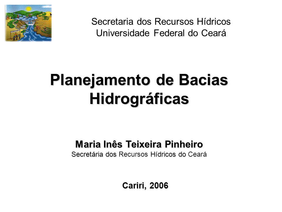 Planejamento de Bacias Hidrográficas Maria Inês Teixeira Pinheiro Secretária dos Hídricos do Secretária dos Recursos Hídricos do Ceará Secretaria dos