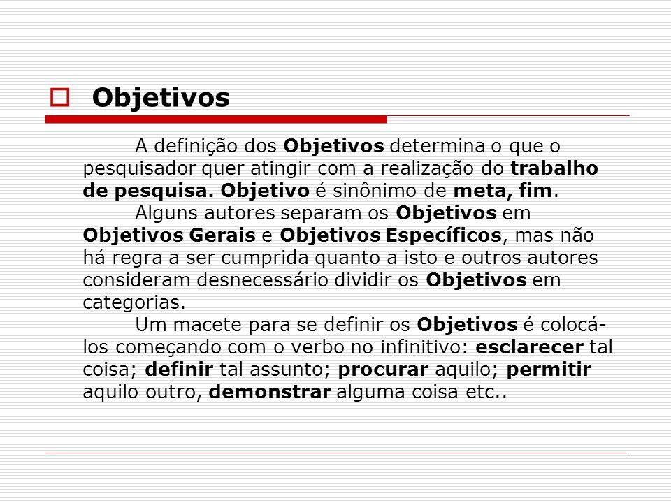  Objetivos A definição dos Objetivos determina o que o pesquisador quer atingir com a realização do trabalho de pesquisa. Objetivo é sinônimo de meta
