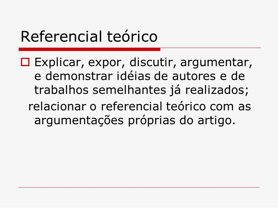 Referencial teórico  Explicar, expor, discutir, argumentar, e demonstrar idéias de autores e de trabalhos semelhantes já realizados; relacionar o ref