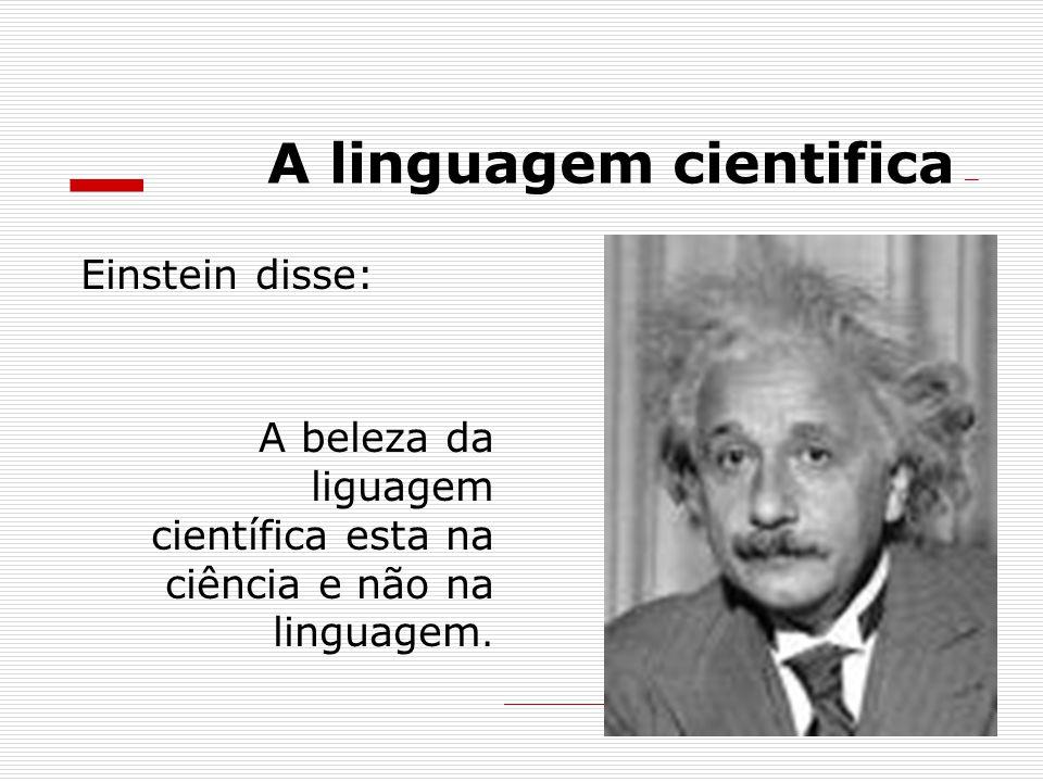 A linguagem cientifica Einstein disse: A beleza da liguagem científica esta na ciência e não na linguagem.
