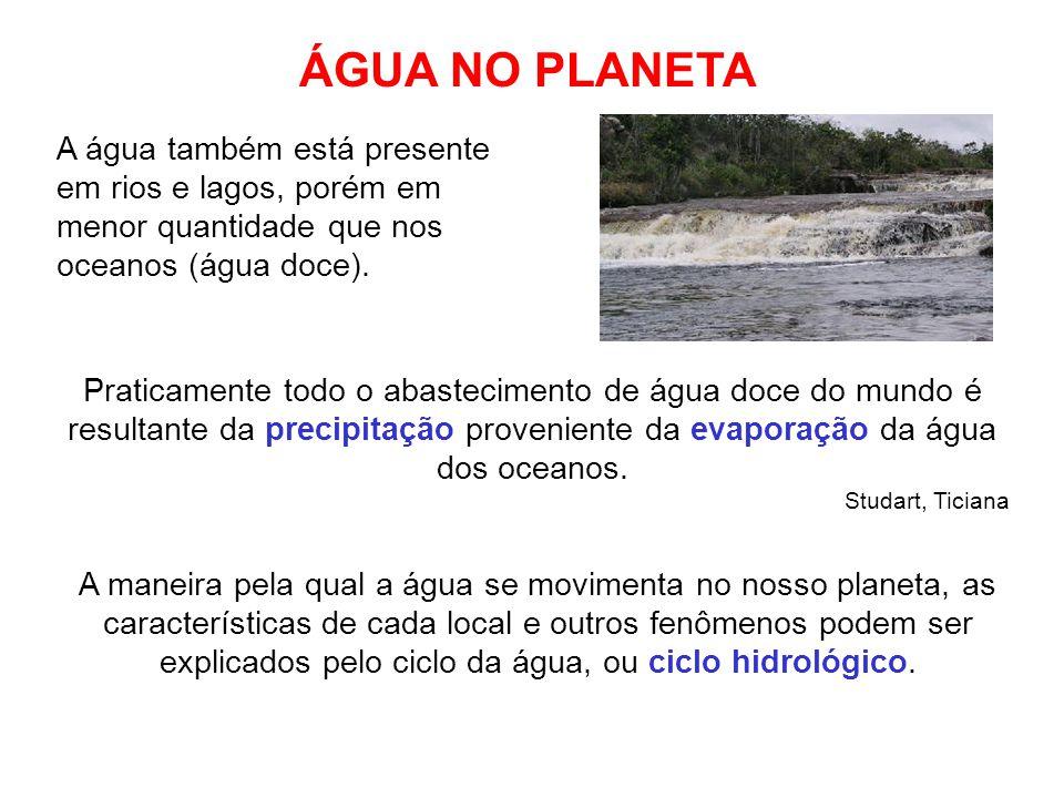 A água também está presente em rios e lagos, porém em menor quantidade que nos oceanos (água doce). Praticamente todo o abastecimento de água doce do